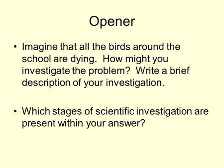 Opener Imagine that all the birds around the school are dying. How might you investigate the problem? Write a brief description of your investigation.