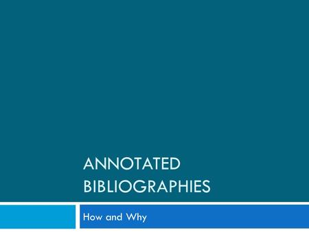 ANNOTATED BIBLIOGRAPHIES How and Why. What Is an Annot. Bib. Anyway?  Bibliography: a list of sources that one has used to researching a topic. Also.