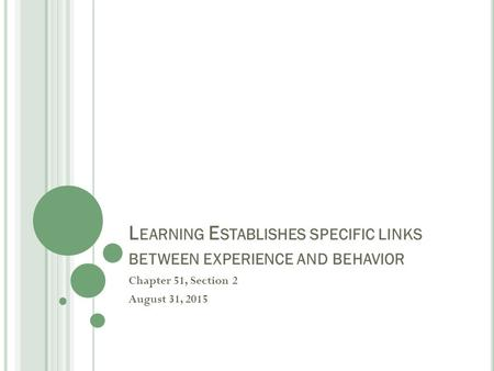 L EARNING E STABLISHES SPECIFIC LINKS BETWEEN EXPERIENCE AND BEHAVIOR Chapter 51, Section 2 August 31, 2015.