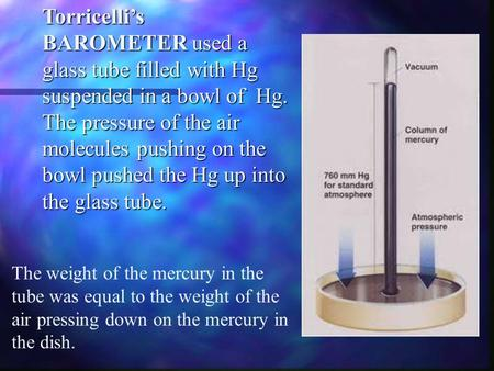 Torricelli's BAROMETER used a glass tube filled with Hg suspended in a bowl of Hg. The pressure of the air molecules pushing on the bowl pushed the Hg.