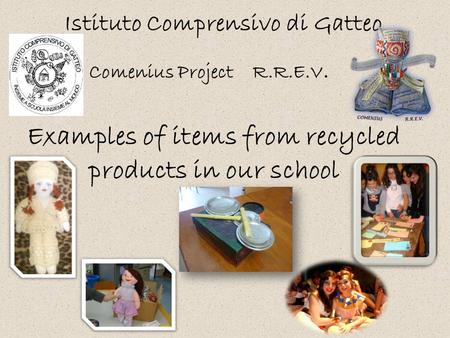 Examples of items from recycled products in our school Istituto Comprensivo di Gatteo Comenius Project R.R.E.V.