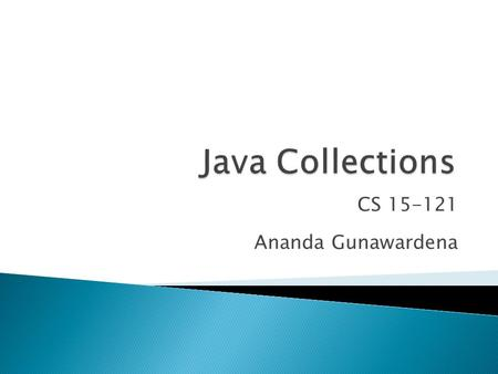 CS 15-121 Ananda Gunawardena.  A collection (sometimes called a container) is simply an object that groups multiple elements into a single unit.  Collections.