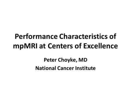 Performance Characteristics of mpMRI at Centers of Excellence Peter Choyke, MD National Cancer Institute.