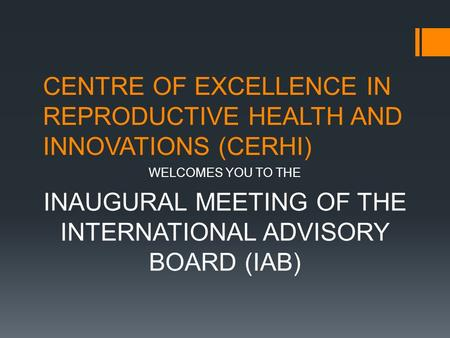CENTRE OF EXCELLENCE IN REPRODUCTIVE HEALTH AND INNOVATIONS (CERHI) WELCOMES YOU TO THE INAUGURAL MEETING OF THE INTERNATIONAL ADVISORY BOARD (IAB)