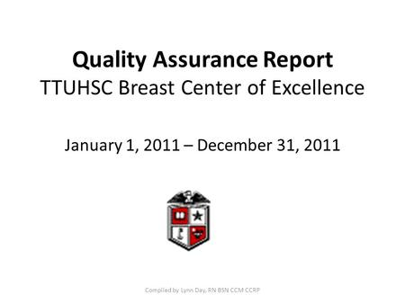 Quality Assurance Report TTUHSC Breast Center of Excellence January 1, 2011 – December 31, 2011 Compiled by Lynn Day, RN BSN CCM CCRP.