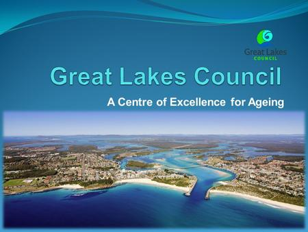 A Centre of Excellence for Ageing. The Great Lakes Where are we? Located on NSW mid-north coast – 320 km from Sydney and 170km from Newcastle What does.