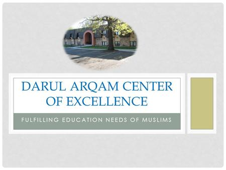 FULFILLING EDUCATION NEEDS OF MUSLIMS DARUL ARQAM CENTER OF EXCELLENCE.