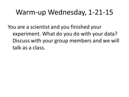 Warm-up Wednesday, 1-21-15 You are a scientist and you finished your experiment. What do you do with your data? Discuss with your group members and we.