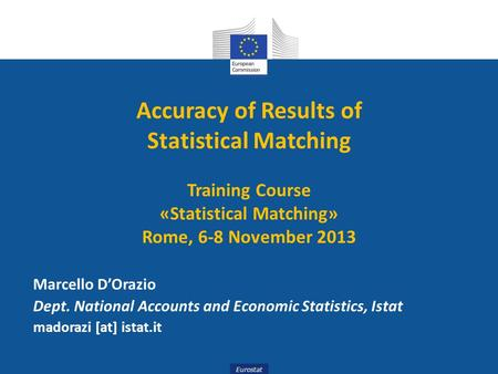 Eurostat Accuracy of Results of Statistical Matching Training Course «Statistical Matching» Rome, 6-8 November 2013 Marcello D'Orazio Dept. National Accounts.