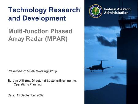 Presented to: MPAR Working Group By: Jim Williams, Director of Systems Engineering, Operations Planning Date: 11 September 2007 Federal Aviation Administration.