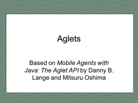 Aglets Based on Mobile Agents with Java: The Aglet API by Danny B. Lange and Mitsuru Oshima.