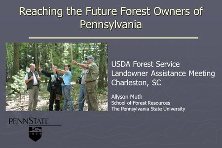 Reaching the Future Forest Owners of Pennsylvania USDA Forest Service Landowner Assistance Meeting Charleston, SC Allyson Muth School of Forest Resources.