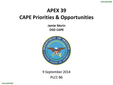 UNCLASSIFIED APEX 39 CAPE Priorities & Opportunities Jamie Morin OSD CAPE 9 September 2014 PLCC B6.