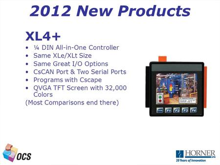 A Next Generation OCS 2012 New Products XL4+ ¼ DIN All-in-One Controller Same XLe/XLt Size Same Great I/O Options CsCAN Port & Two Serial Ports Programs.