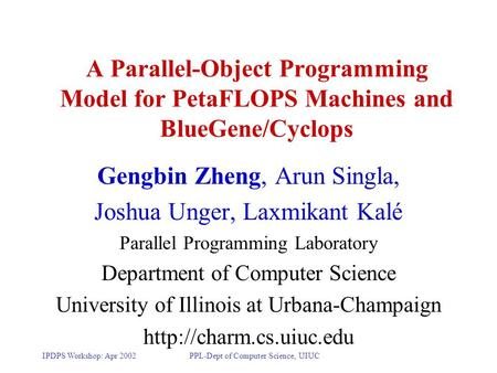 IPDPS Workshop: Apr 2002PPL-Dept of Computer Science, UIUC A Parallel-Object Programming Model for PetaFLOPS Machines and BlueGene/Cyclops Gengbin Zheng,
