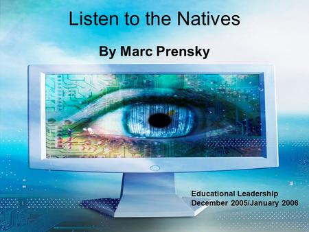 Listen to the Natives By Marc Prensky Educational Leadership December 2005/January 2006.