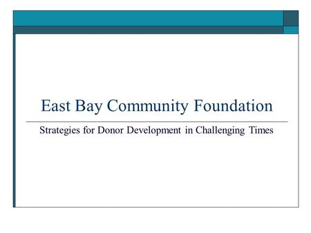 East Bay Community Foundation Strategies for Donor Development in Challenging Times.