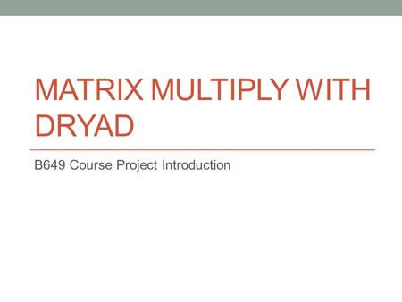 MATRIX MULTIPLY WITH DRYAD B649 Course Project Introduction.