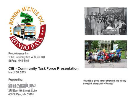 Rondo Avenue Inc. 1360 University Ave W, Suite 140 St Paul, MN 55104 CIB - Community Task Force Presentation March 30, 2015 Prepared by: 275 East 4th Street,