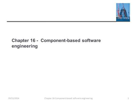 Chapter 16 - Component-based software engineering Chapter 16 Component-based software engineering119/11/2014.