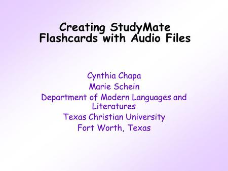 Creating StudyMate Flashcards with Audio Files Cynthia Chapa Marie Schein Department of Modern Languages and Literatures Texas Christian University Fort.