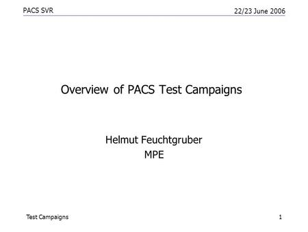 PACS SVR 22/23 June 2006 Test Campaigns1 Overview of PACS Test Campaigns Helmut Feuchtgruber MPE.