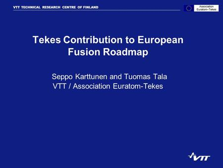 VTT TECHNICAL RESEARCH CENTRE OF FINLAND VTT PROCESSES Tekes Contribution to European Fusion Roadmap Seppo Karttunen and Tuomas Tala VTT / Association.