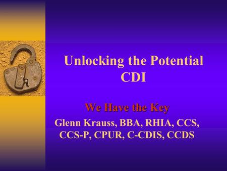 Unlocking the Potential CDI We Have the Key Glenn Krauss, BBA, RHIA, CCS, CCS-P, CPUR, C-CDIS, CCDS.