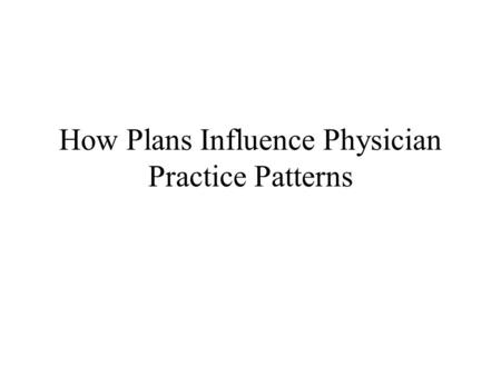 How Plans Influence Physician Practice Patterns. Plan for Today How Plans Influence Practice Patterns Team Meeting.