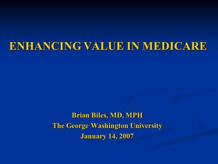 ENHANCING VALUE IN MEDICARE Brian Biles, MD, MPH The George Washington University January 14, 2007.