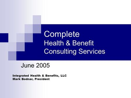 Integrated Health & Benefits, LLC Mark Bodnar, President Complete Health & Benefit Consulting Services June 2005.
