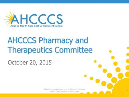 AHCCCS Pharmacy and Therapeutics Committee October 20, 2015 1 Reaching across Arizona to provide comprehensive quality health care for those in need.