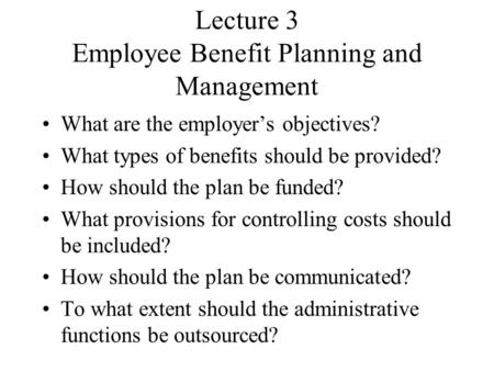 Lecture 3 Employee Benefit Planning and Management What are the employer's objectives? What types of benefits should be provided? How should the plan be.