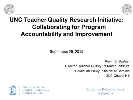Education Policy Initiative at Carolina UNC Teacher Quality Research Initiative: Collaborating for Program Accountability and Improvement September 29,