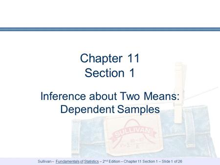 Sullivan – Fundamentals of Statistics – 2 nd Edition – Chapter 11 Section 1 – Slide 1 of 26 Chapter 11 Section 1 Inference about Two Means: Dependent Samples.