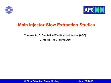 Main Injector Slow Extraction Studies f Y. Alexahin, E. Gianfelice-Wendt, J. Johnstone (APC) D. Morris, M.-J. Yang (AD) MI Slow Extraction Group Meeting,