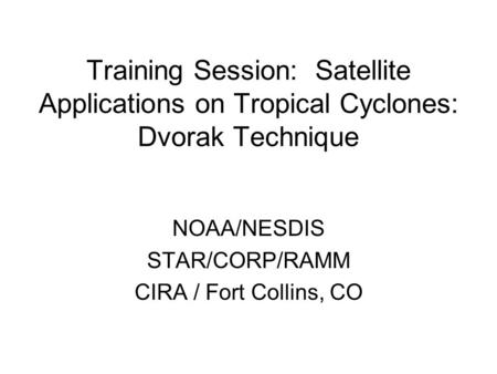 Training Session: Satellite Applications on Tropical Cyclones: Dvorak Technique NOAA/NESDIS STAR/CORP/RAMM CIRA / Fort Collins, CO.