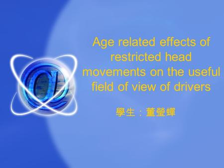 Age related effects of restricted head movements on the useful field of view of drivers 學生:董瑩蟬.