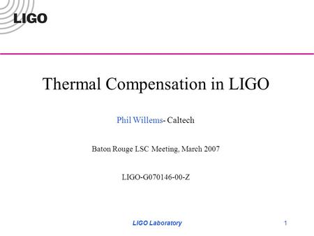 LIGO Laboratory1 Thermal Compensation in LIGO Phil Willems- Caltech Baton Rouge LSC Meeting, March 2007 LIGO-G070146-00-Z.