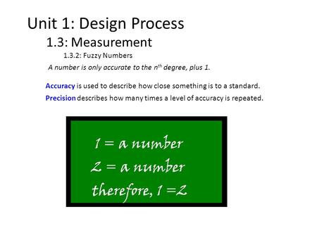 Unit 1: Design Process 1.3: Measurement 1.3.2: Fuzzy Numbers A number is only accurate to the n th degree, plus 1. Accuracy is used to describe how close.
