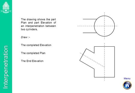 Menu Interpenetration The drawing shows the part Plan and part Elevation of an interpenetration between two cylinders. Draw :- The completed Elevation.