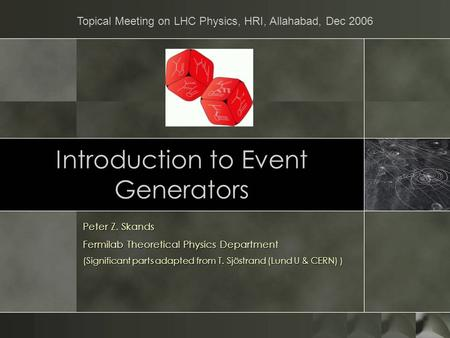 Introduction to Event Generators Peter Z. Skands Fermilab Theoretical Physics Department (Significant parts adapted from T. Sjöstrand (Lund U & CERN) )