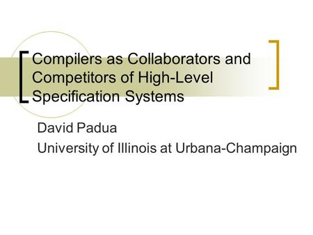 Compilers as Collaborators and Competitors of High-Level Specification Systems David Padua University of Illinois at Urbana-Champaign.