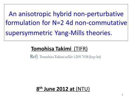 1 1 An anisotropic hybrid non-perturbative formulation for N=2 4d non-commutative supersymmetric Yang-Mills <strong>theories</strong>. Tomohisa Takimi (TIFR) Ref) Tomohisa.