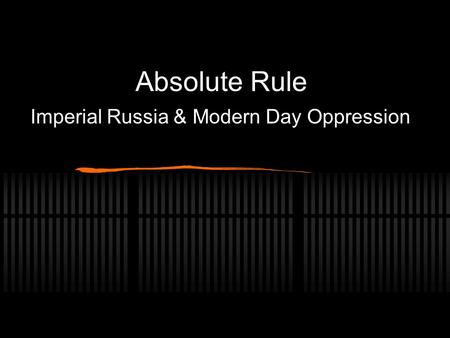 Absolute Rule Imperial Russia & Modern Day Oppression.