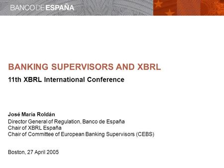 BANKING SUPERVISORS AND XBRL 11th XBRL International Conference José María Roldán Director General of Regulation, Banco de España Chair of XBRL España.