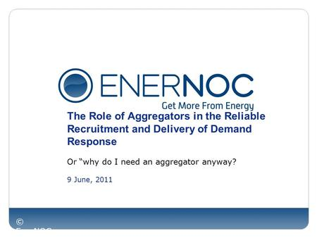 "© EnerNOC Inc. The Role of Aggregators in the Reliable Recruitment and Delivery of Demand Response Or ""why do I need an aggregator anyway? 9 June, 2011."