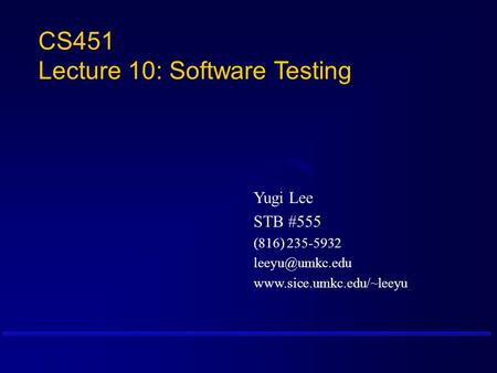 CS451 Lecture 10: Software Testing Yugi Lee STB #555 (816) 235-5932