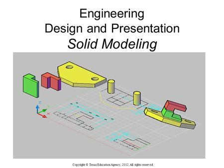 Engineering Design and Presentation Solid Modeling Solid Modeling Drawing UNT in partnership with TEA, Copyright ©. All rights reserved. Copyright © Texas.