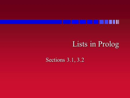 Lists in Prolog Sections 3.1, 3.2. Lists n List = sequence of values –[1, 2, 3, 4, 5] –[bob, brian, cathy, mark, david, loretta] –[birds(4, calling),